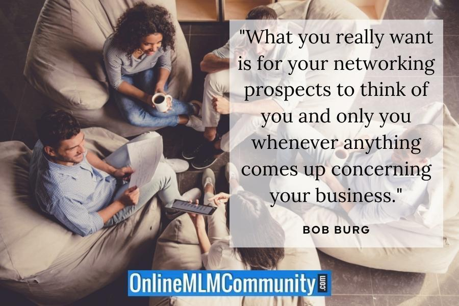 """""""What you really want is for your networking prospects to think of you and only you whenever anything comes up concerning your business."""" ~ Bob Burg"""