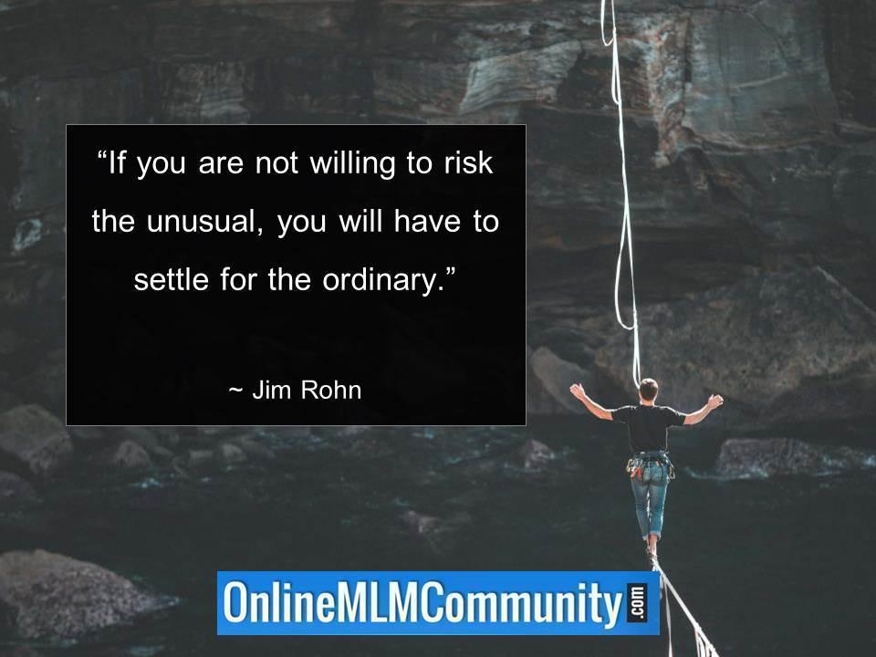 If you are not willing to risk the unusual you will have to settle for the ordinary