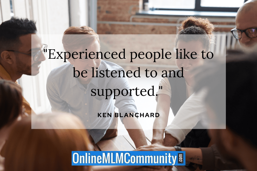 """Experienced people like to be listened to and supported."" ~ Ken Blanchard"
