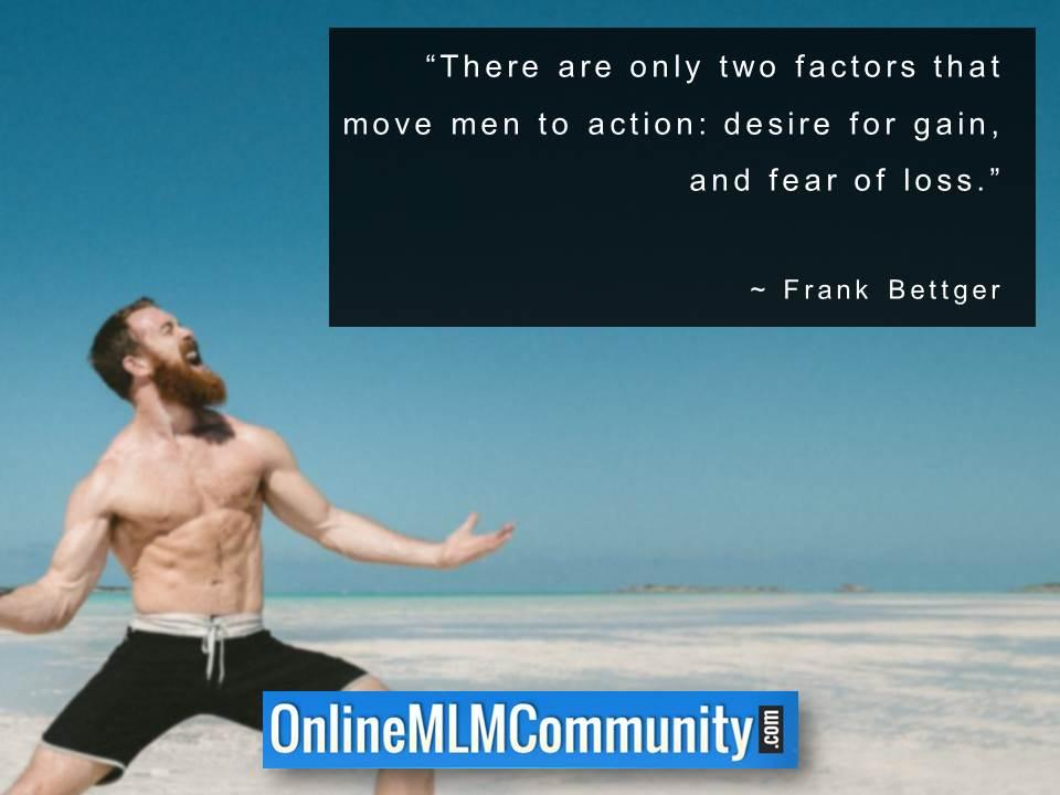 There are only two factors that move men to action