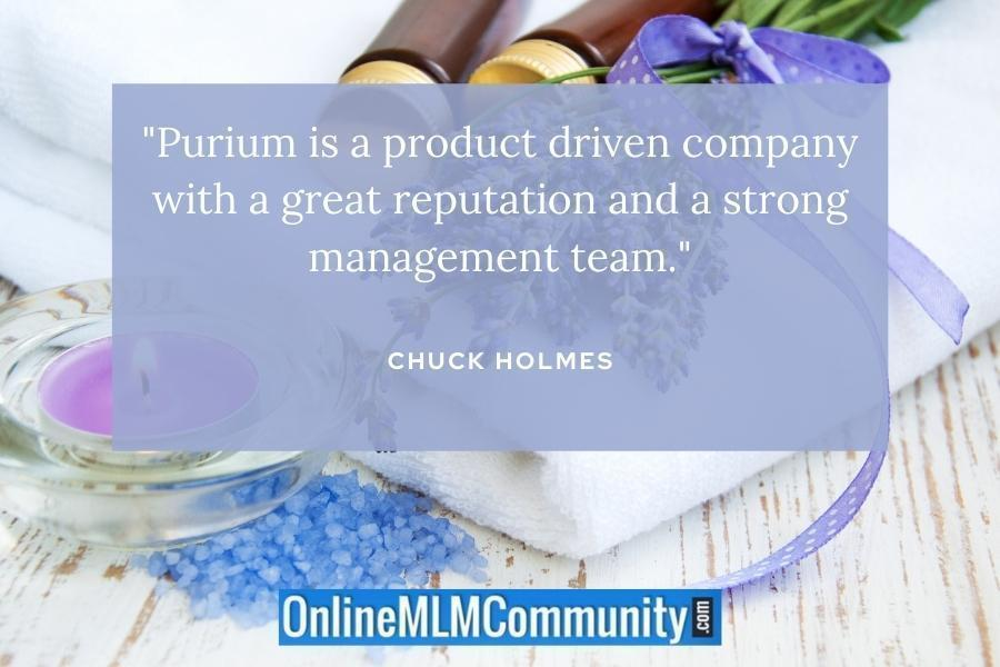"""Purium is a product driven company with a great reputation and a strong management team."" ~ Chuck Holmes"