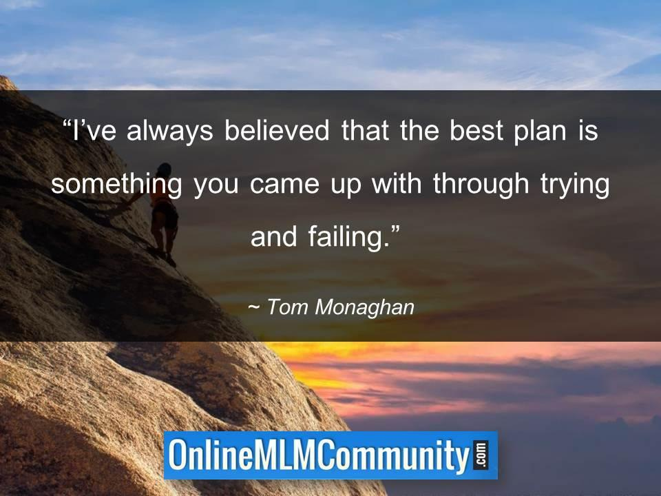 Ive always believed that the best plan is something you came up with through trying and failing