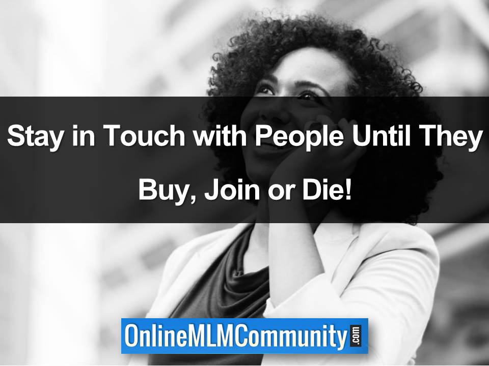 Stay in Touch with People Until They Buy, Join or Die!