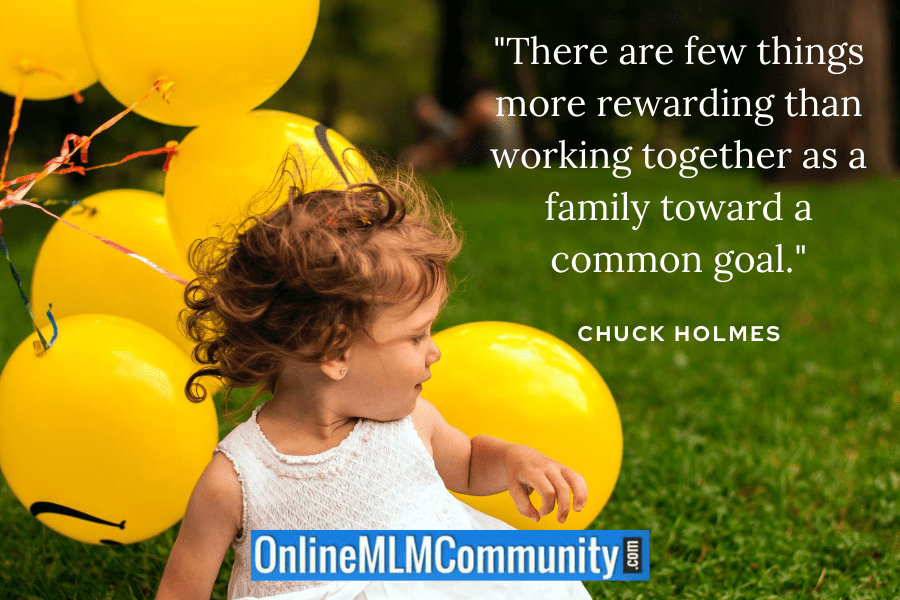 """There are few things more rewarding than working together as a family toward a common goal."" ~ Chuck Holmes"