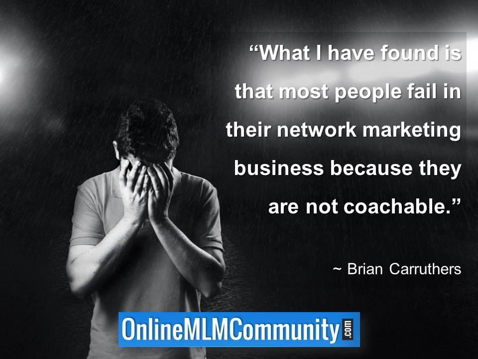 Most people fail in their network marketing business because they are not coachable
