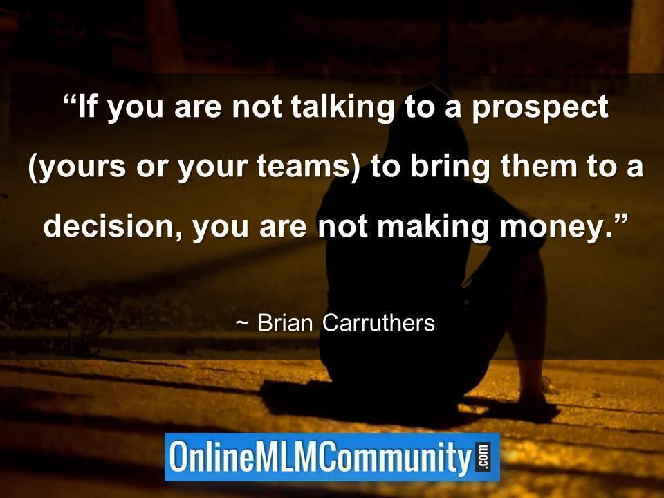 If you are not talking to a prospect you are not making money