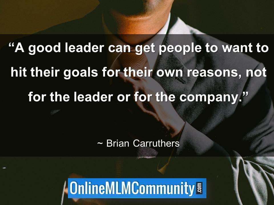 A good leader can get people to want to hit their goals for their own reasons