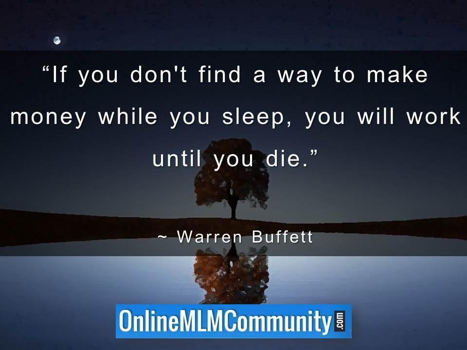 If you don't find a way to make money while you sleep, you will work until you die.