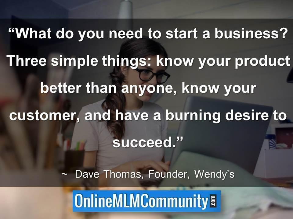 Three simple things know your product, know your customer, and have a burning desire to succeed.