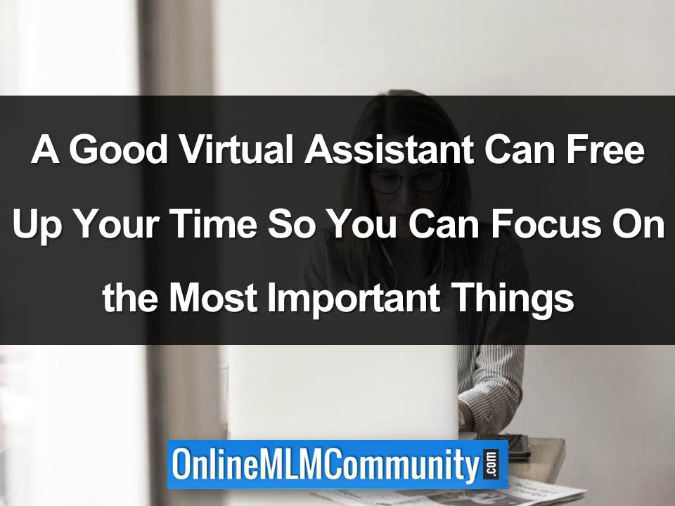 A Good Virtual Assistant Can Free Up Your Time So You Can Focus On the Most Important Things