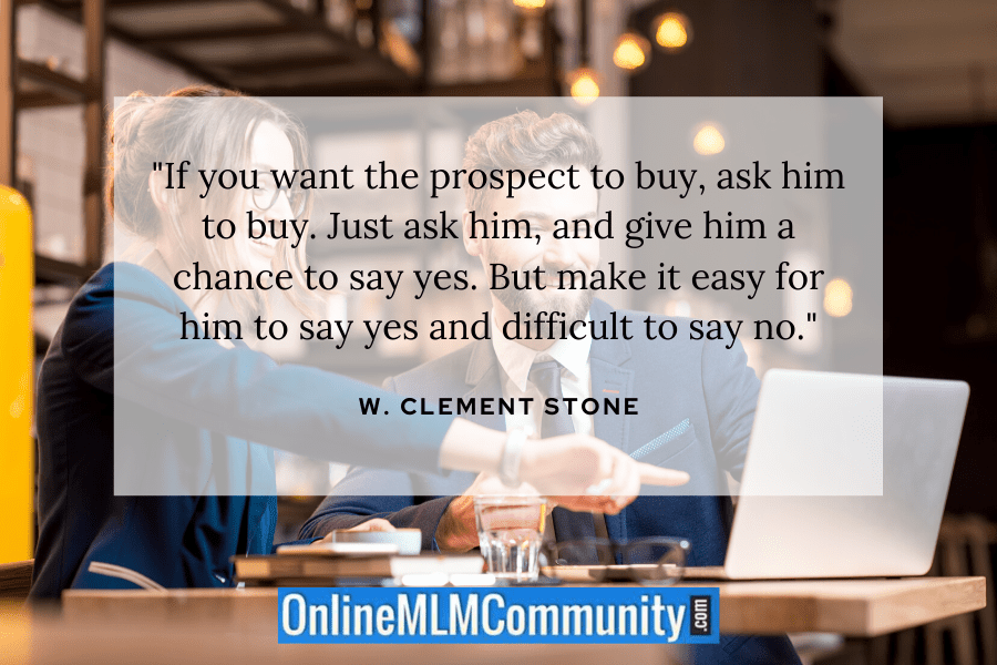 """""""If you want the prospect to buy, ask him to buy. Just ask him, and give him a chance to say yes. But make it easy for him to say yes and difficult to say no."""" W. Clement Stone"""