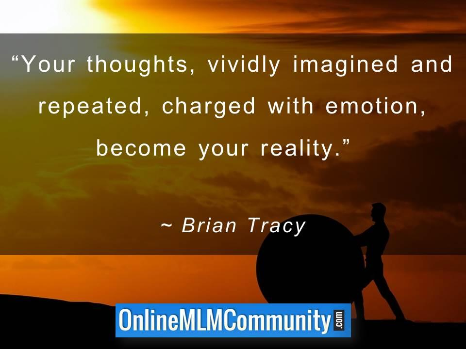 Your thoughts and repeated, charged with emotion, become your reality