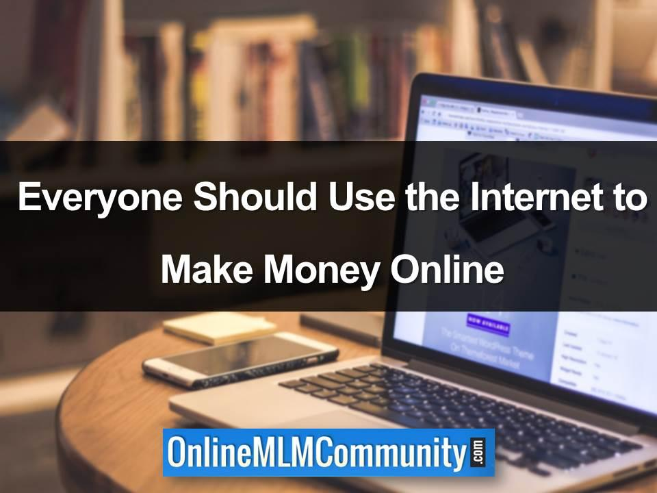 everyone should use the internet to make money online