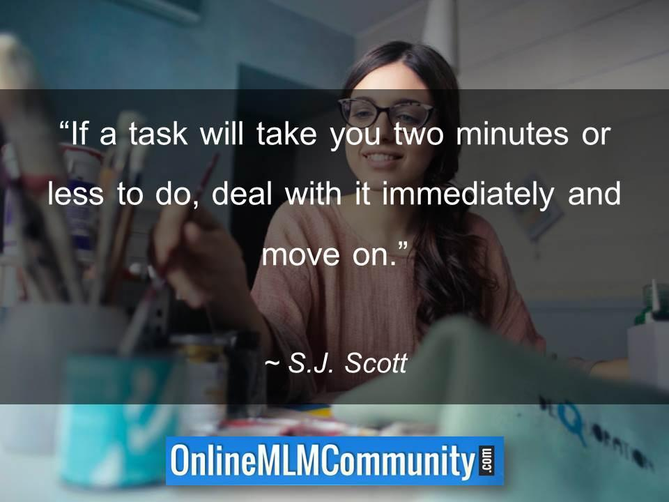If a task will take you two minutes or less to do, deal with it immediately and move on