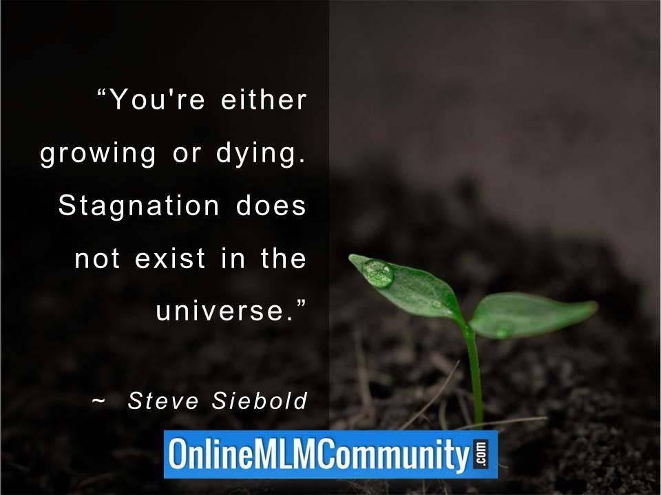 You're either growing or dying. Stagnation does not exist in the universe