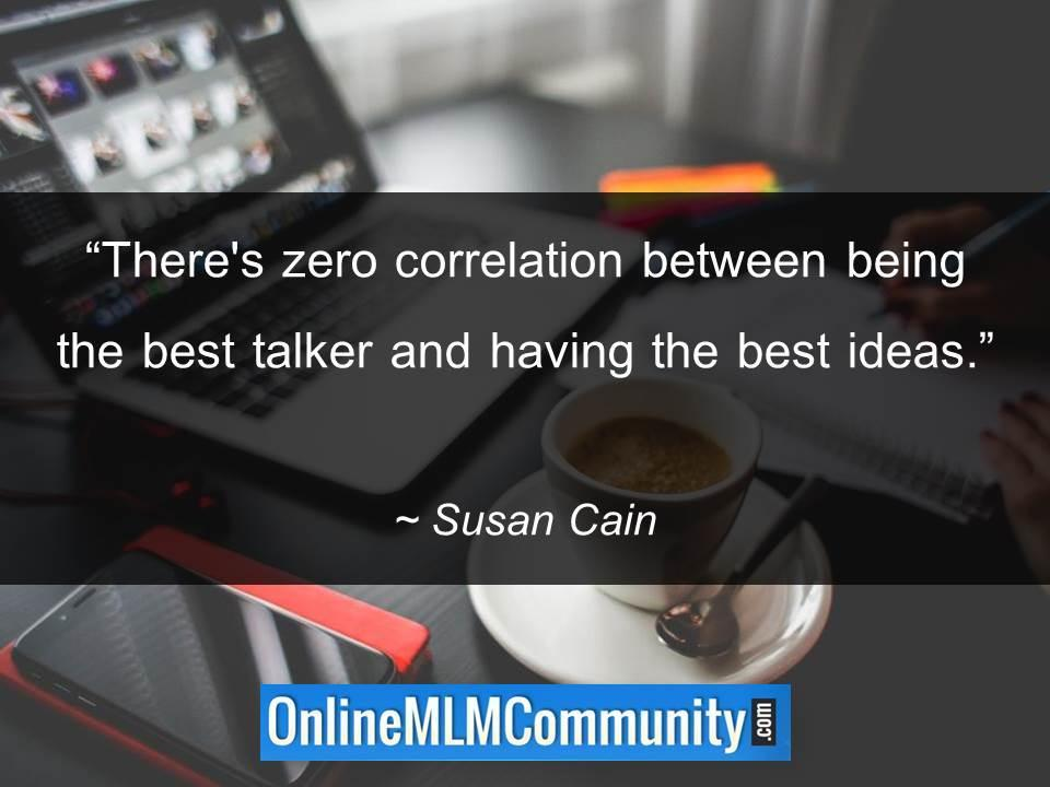 There's zero correlation between being the best talker and having the best ideas