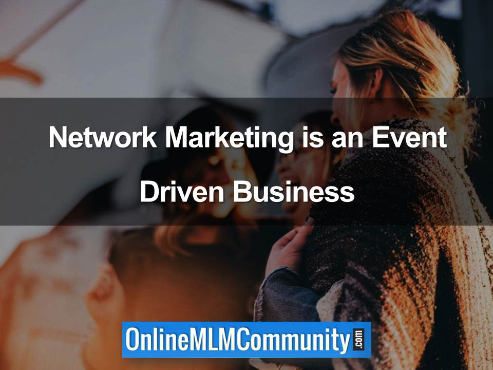 Network Marketing is an Event Driven Business