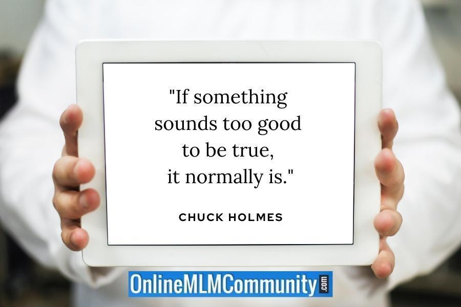 """""""If something sounds too good to be true, it normally is."""" ~ Chuck Holmes"""