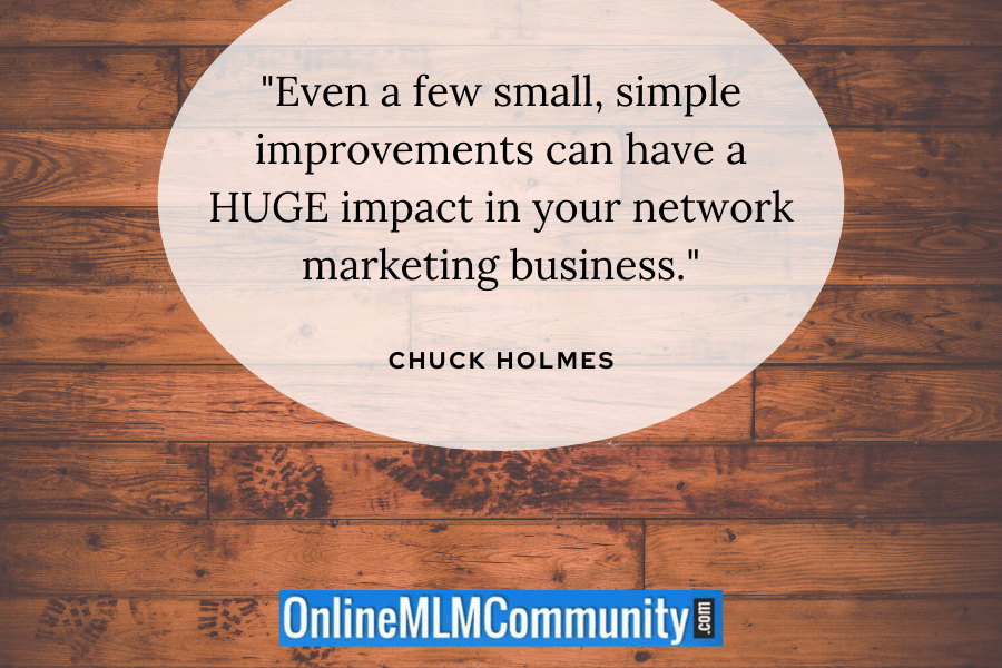 """Even a few small, simple improvements can have a HUGE impact in your network marketing business."" ~ Chuck Holmes"