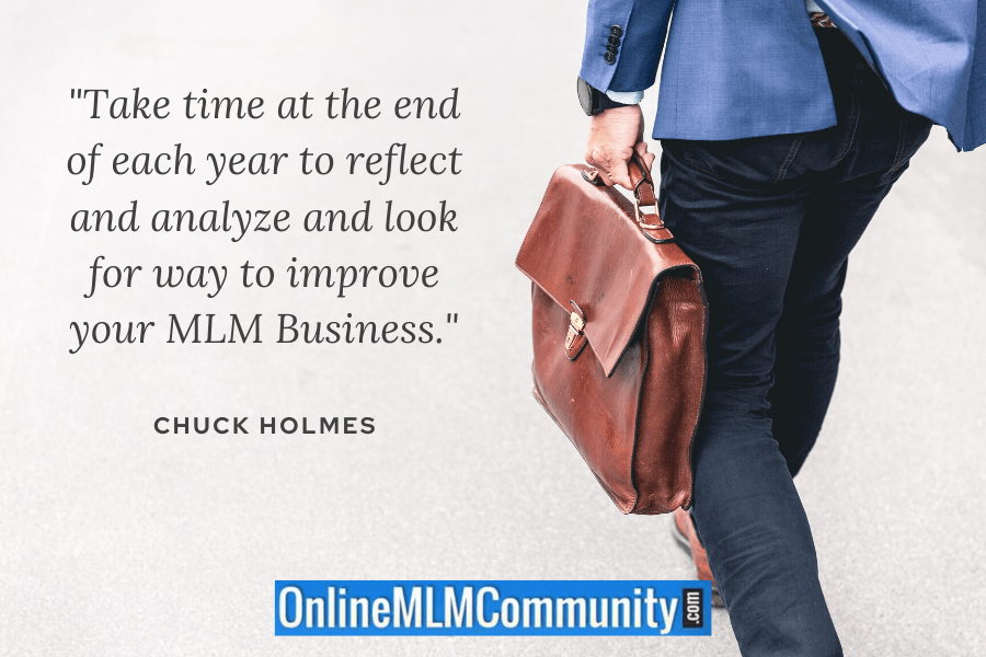"""Take time at the end of each year to reflect and analyze and look for way to improve your MLM Business."" ~ Chuck Holmes"