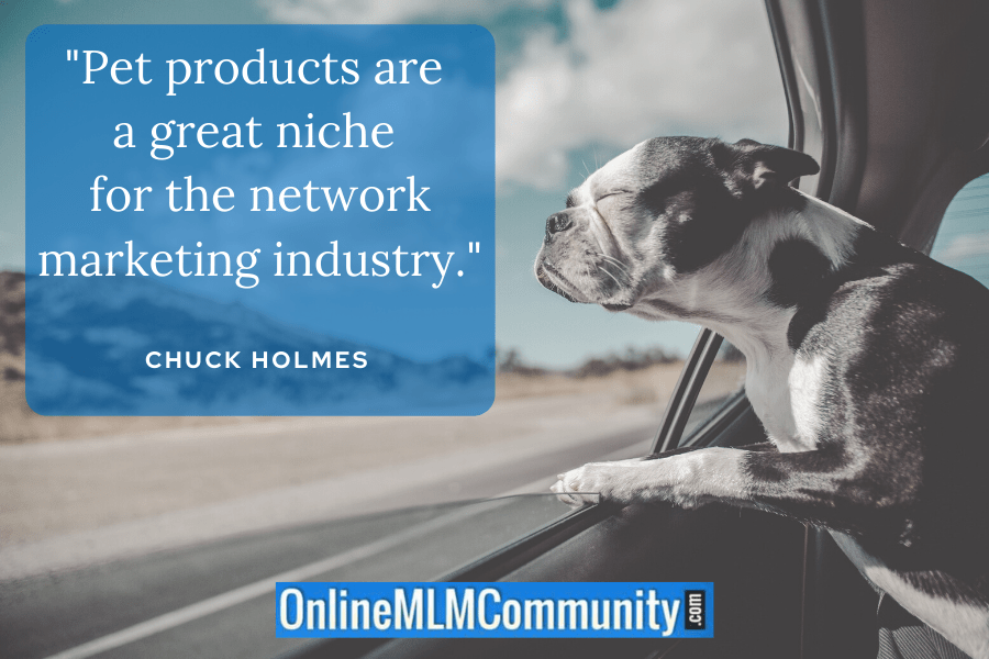 """Pet products are a great niche for the network marketing industry."" ~ Chuck Holmes"