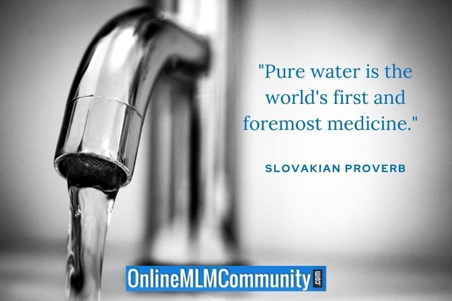 """Pure water is the world's first and foremost medicine."" ~ Slovakian Proverb"
