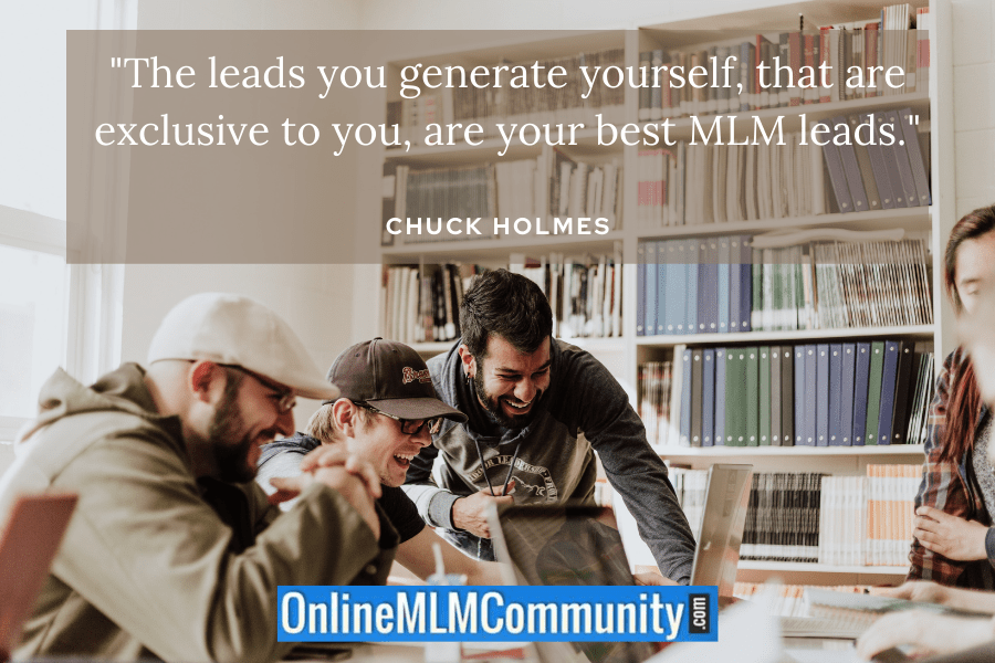 """The leads you generate yourself, that are exclusive to you, are your best MLM leads."" ~ Chuck Holmes"