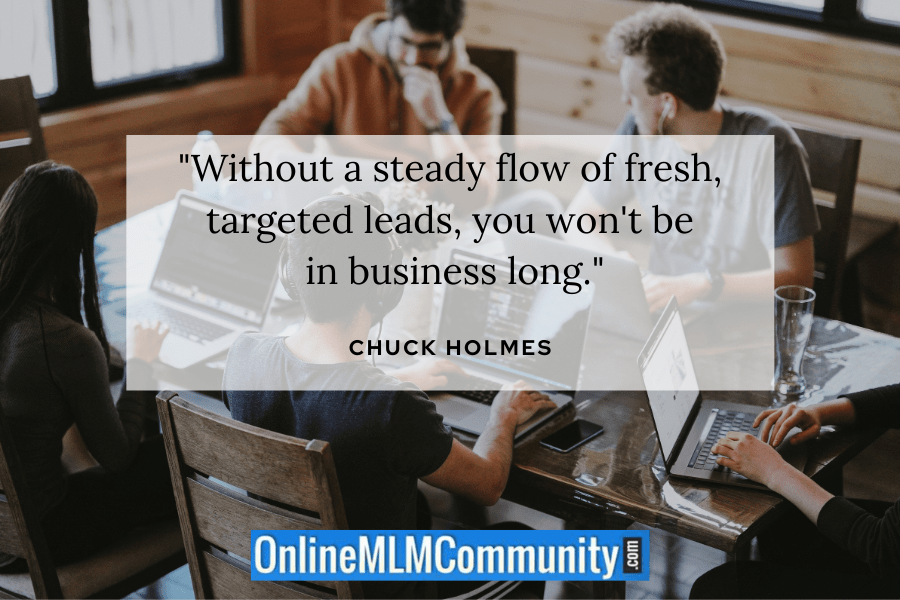 """Without a steady flow of fresh, targeted leads, you won't be in business long."" ~ Chuck Holmes"