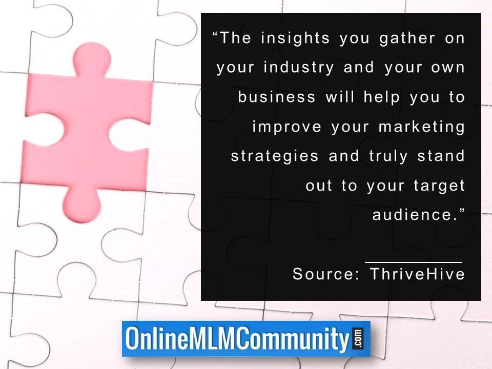 The insights you gather on your industry and your own business
