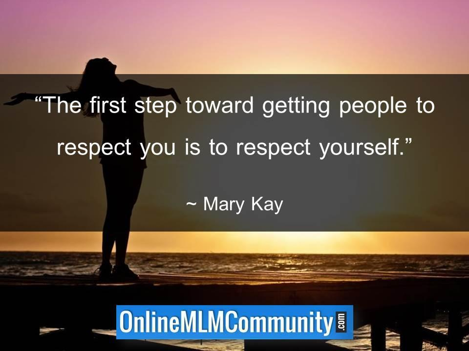 The first step toward getting people to respect you is to respect yourself