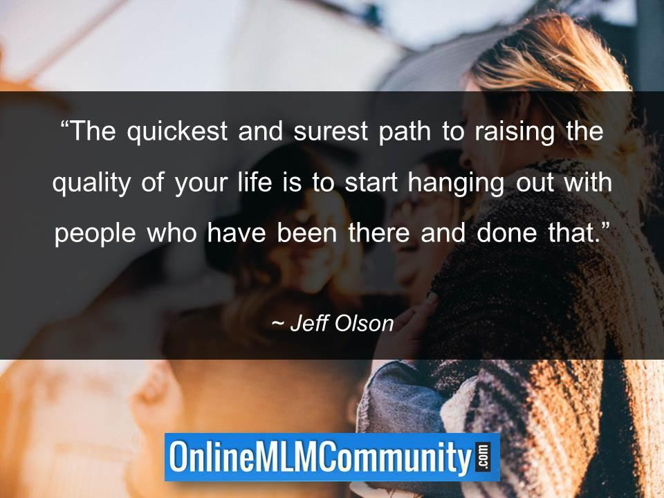 Raising the quality of your life is to be out with people who have been there and done that