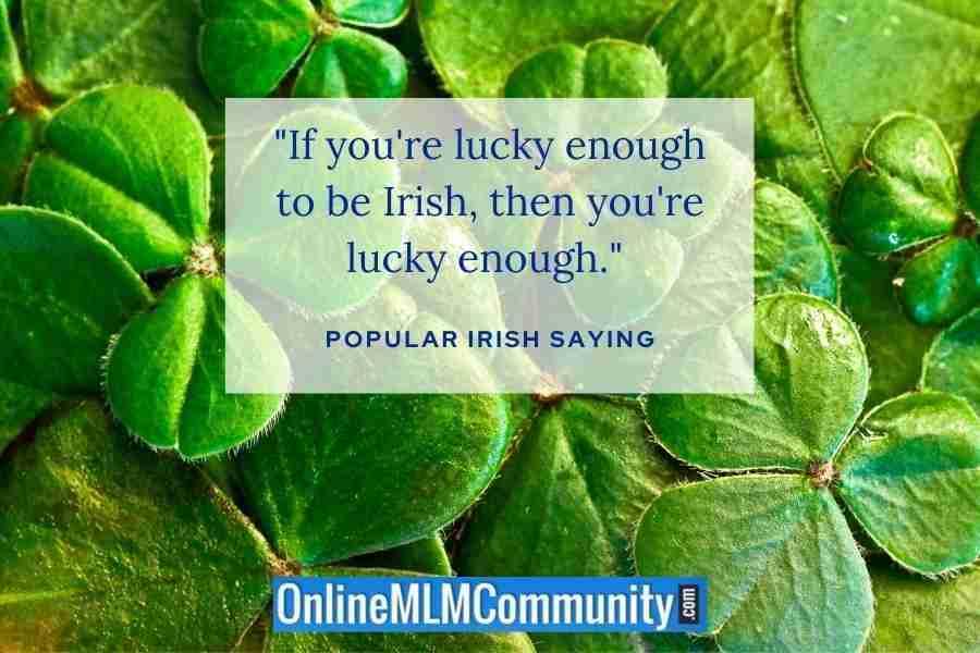 """If you're lucky enough to be Irish, then you're lucky enough."" ~ Popular Irish saying"
