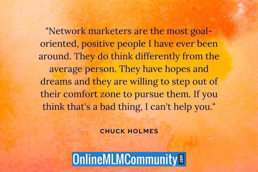"""Network marketers are the most goal-oriented, positive people I have ever been around. They do think differently from the average person. They have hopes and dreams and they are willing to step out of their comfort zone to pursue them. If you think that's a bad thing, I can't help you."" ~ Chuck Holmes"