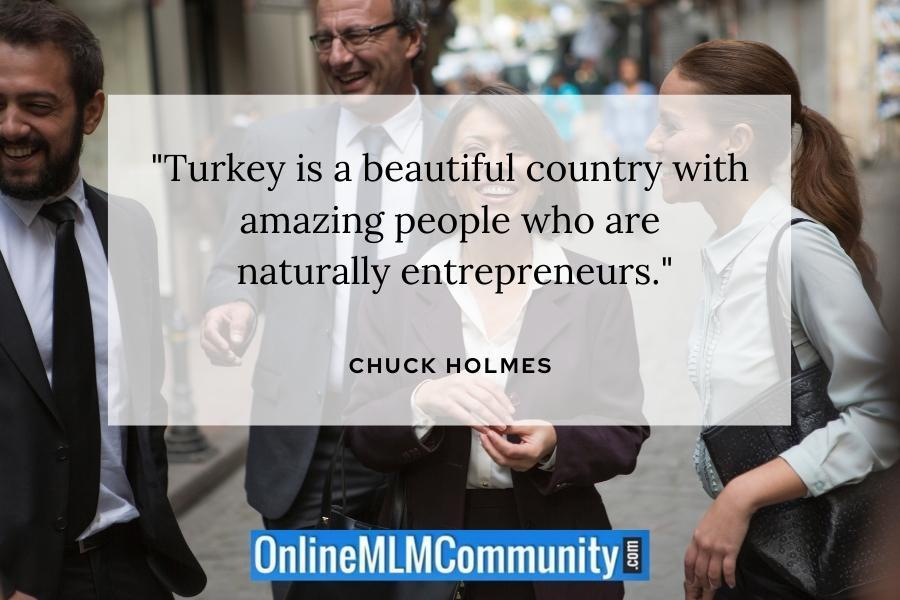 """Turkey is a beautiful country with amazing people who are naturally entrepreneurs."" ~ Chuck Holmes"