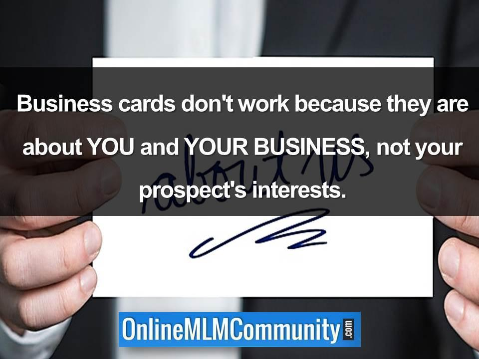 Business cards don't work because they are about YOU and YOUR BUSINESS, not your prospect's interests.