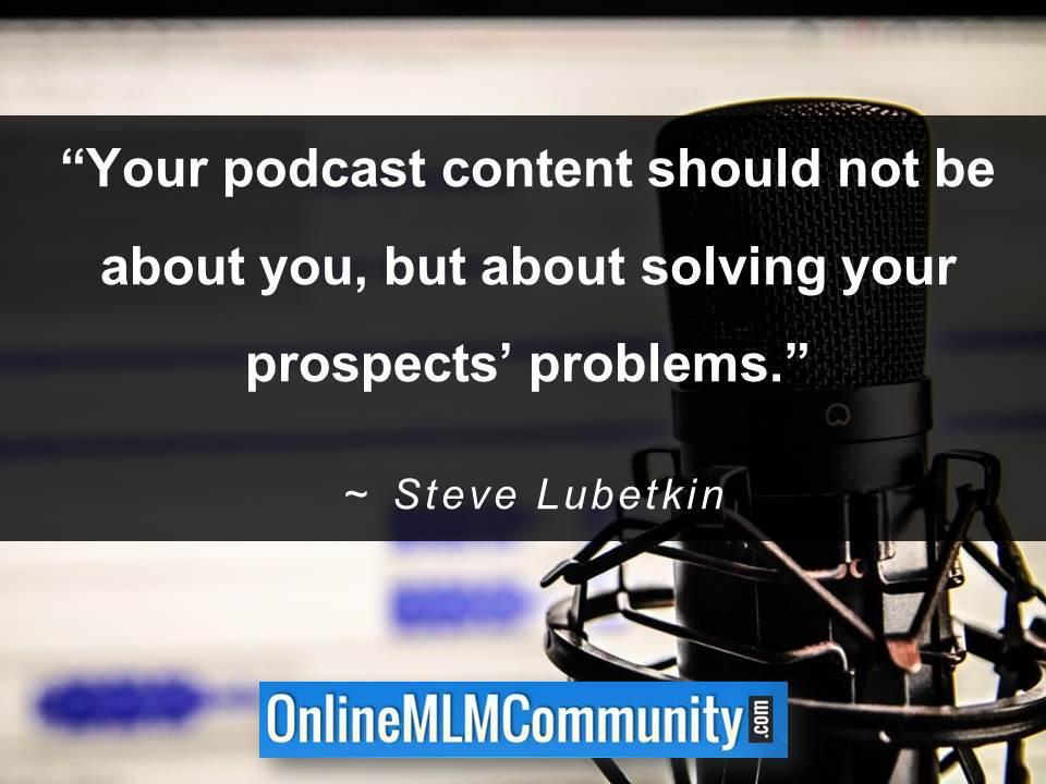 Your podcast content should not be about you, but about solving your prospects' problems