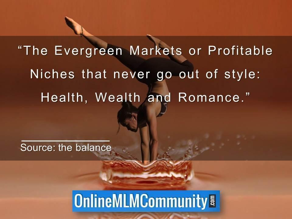 The Evergreen Markets or Profitable Niches that never go out of style Health, Wealth and Romance.