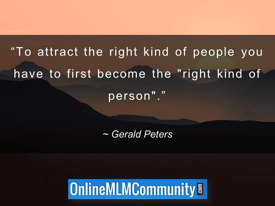 To attract the right kind of people you have to first become the right kind of person