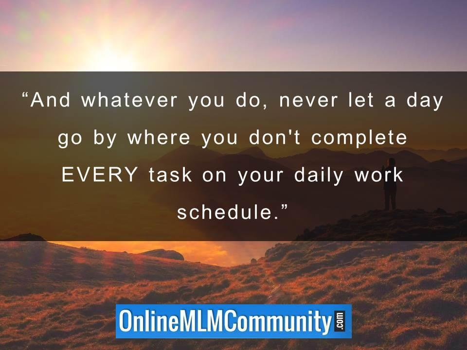 Never let a day go by where you dont complete EVERY task