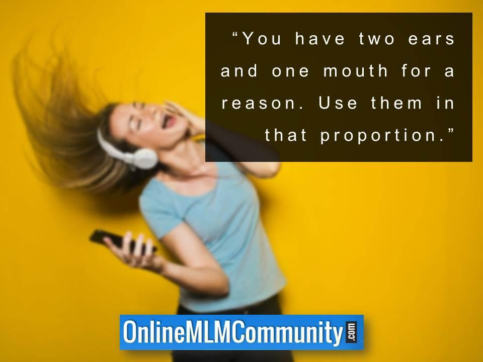 You have two ears and one mouth for a reason
