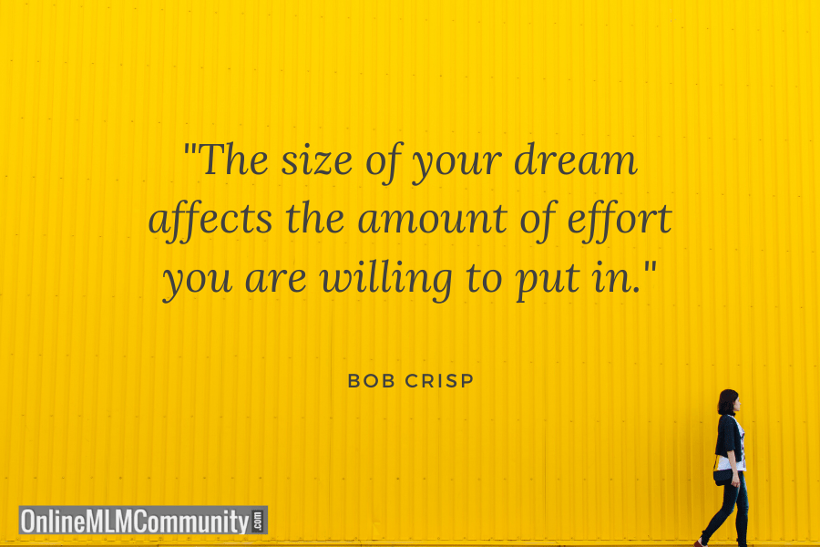 """The size of your dream affects the amount of effort you are willing to put in."" ~ Bob Crisp"