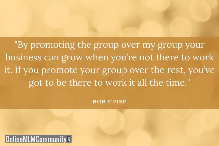 """By promoting the group over my group your business can grow when you're not there to work it. If you promote your group over the rest, you've got to be there to work it all the time."" ~ Bob Crisp"