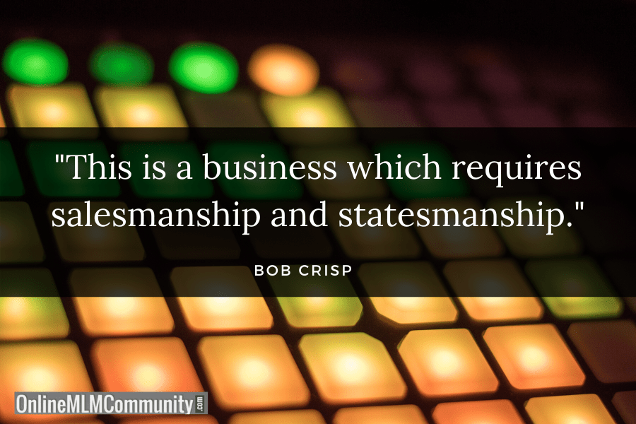 """This is a business which requires salesmanship and statesmanship."" ~ Bob Crisp"