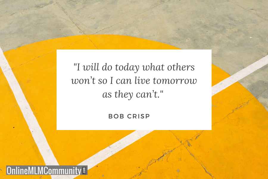 """I will do today what others won't so I can live tomorrow as they can't."" ~ Bob Crisp"