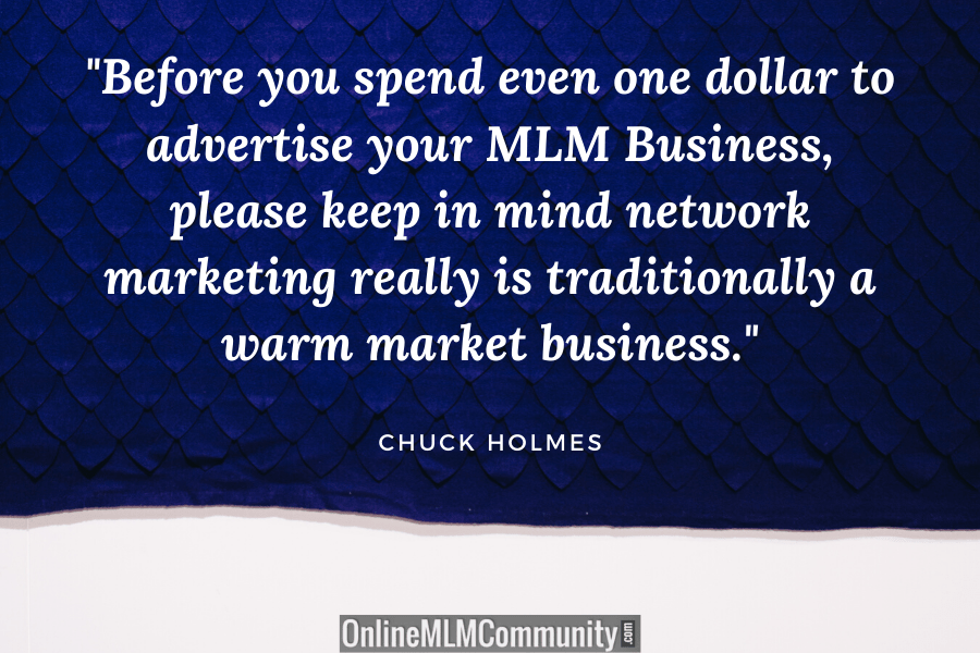 """""""Before you spend even one dollar to advertise your MLM Business, please keep in mind network marketing really is traditionally a warm market business."""" ~ Chuck Holmes"""