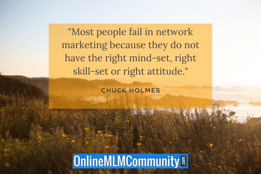 """Most people fail in network marketing because they do not have the right mind-set, right skill-set or right attitude."" ~ Chuck Holmes"