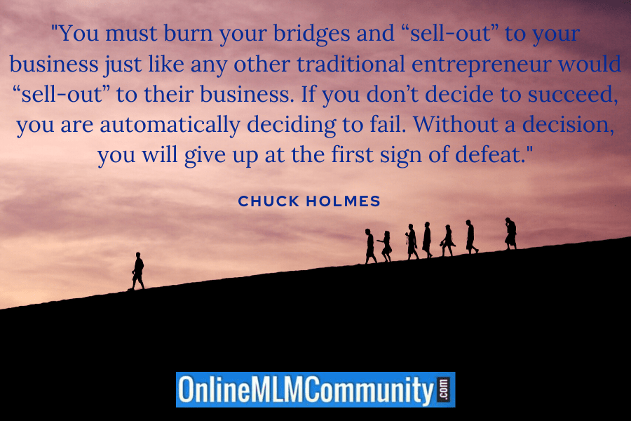 """You must burn your bridges and ""sell-out"" to your business just like any other traditional entrepreneur would ""sell-out"" to their business. If you don't decide to succeed, you are automatically deciding to fail. Without a decision, you will give up at the first sign of defeat."" ~ Chuck Holmes"