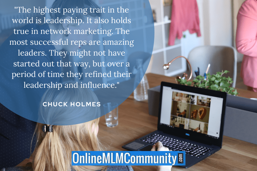 """The highest paying trait in the world is leadership. It also holds true in network marketing. The most successful reps are amazing leaders. They might not have started out that way, but over a period of time they refined their leadership and influence."" ~ Chuck Holmes"