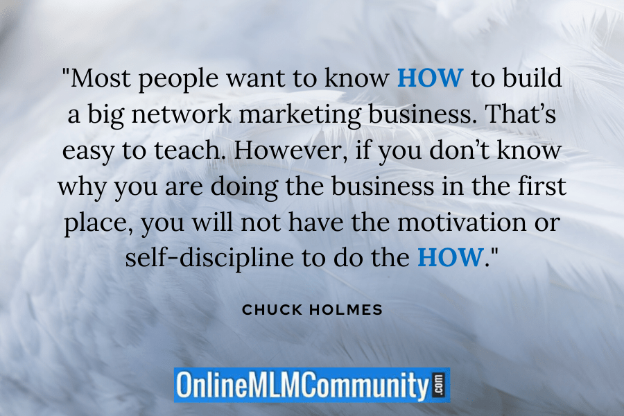 """Most people want to know HOW to build a big network marketing business. That's easy to teach. However, if you don't know why you are doing the business in the first place, you will not have the motivation or self-discipline to do the HOW."" ~ Chuck Holmes"