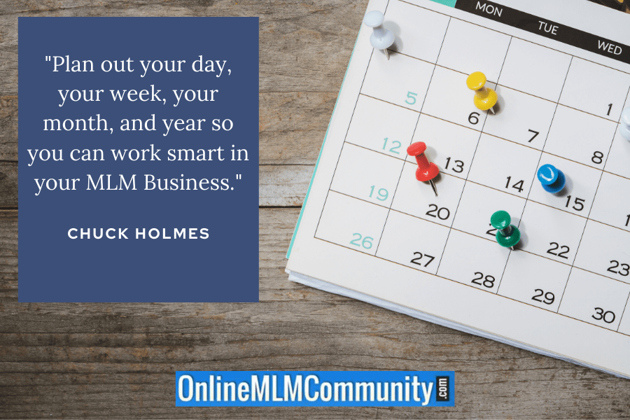 """Plan out your day, your week, your month, and year so you can work smart in your MLM Business."" ~ Chuck Holmes"